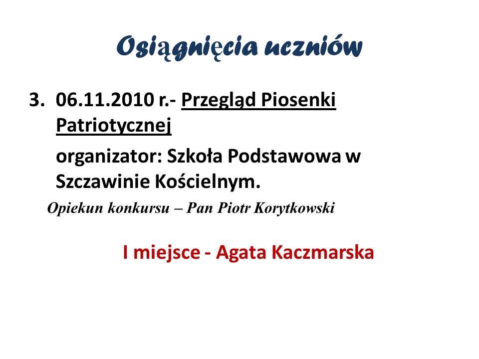 Osi ą gni ę cia uczniów 3.06.11.2010 r.- Przegląd Piosenki Patriotycznej organizator: Szkoła Podstawowa w Szczawinie Kościelnym.