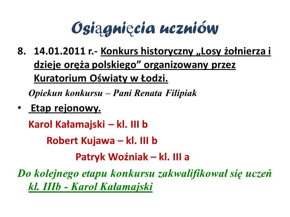 Osi ą gni ę cia uczniów 8.14.01.2011 r.- Konkurs historyczny Losy żołnierza i dzieje oręża polskiego organizowany przez Kuratorium Oświaty w Łodzi.