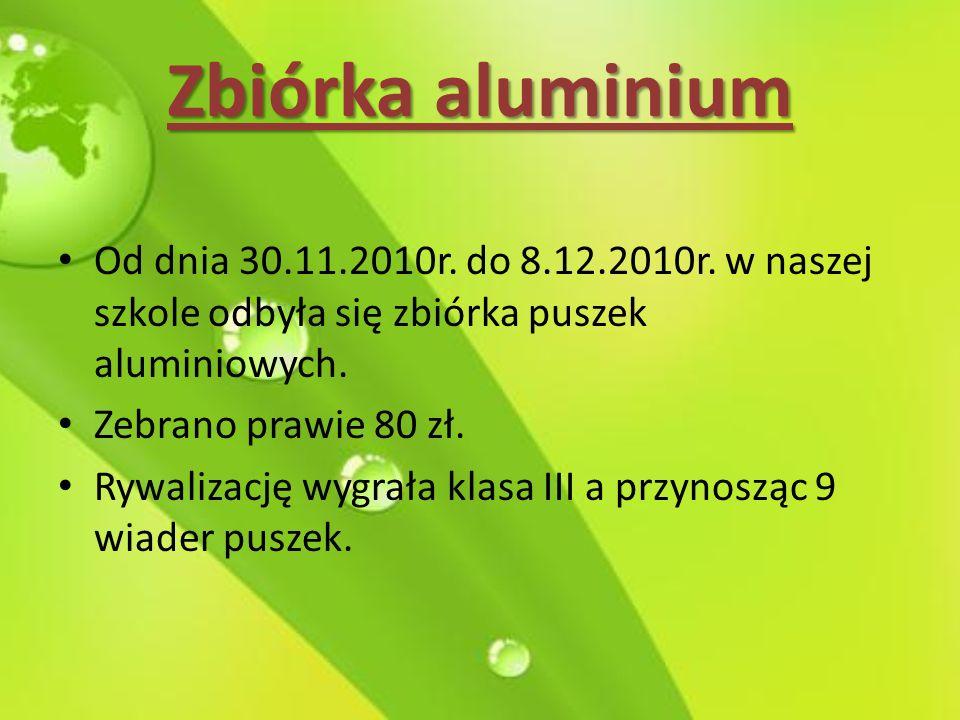 Zbiórka aluminium Od dnia 30.11.2010r. do 8.12.2010r. w naszej szkole odbyła się zbiórka puszek aluminiowych. Zebrano prawie 80 zł. Rywalizację wygrał