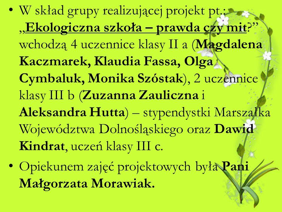 W skład grupy realizującej projekt pt.:Ekologiczna szkoła – prawda czy mit? wchodzą 4 uczennice klasy II a (Magdalena Kaczmarek, Klaudia Fassa, Olga C