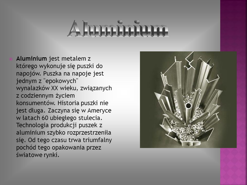 Aluminium jest metalem z którego wykonuje się puszki do napojów. Puszka na napoje jest jednym z