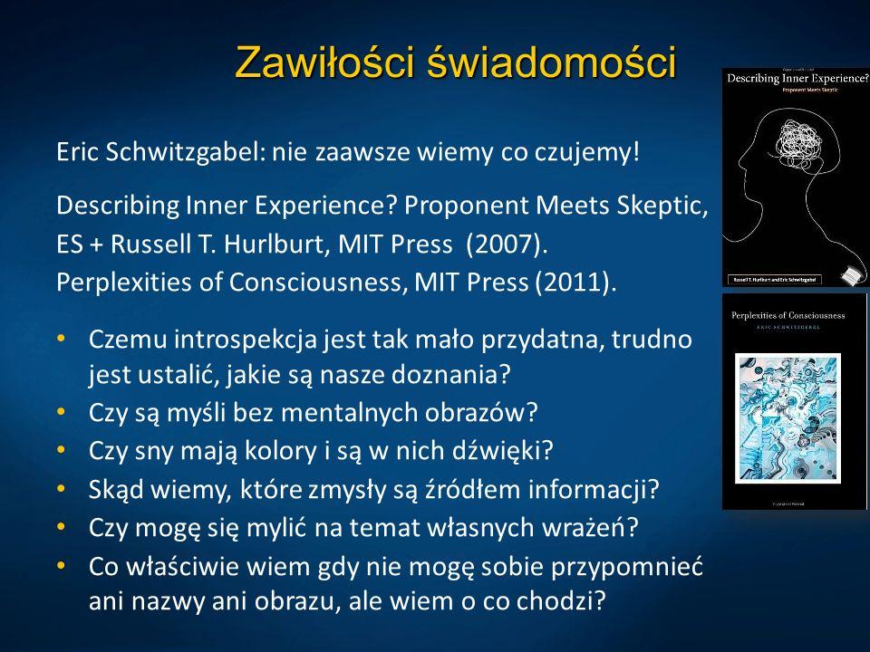 Zawiłości świadomości Eric Schwitzgabel: nie zaawsze wiemy co czujemy! Describing Inner Experience? Proponent Meets Skeptic, ES + Russell T. Hurlburt,
