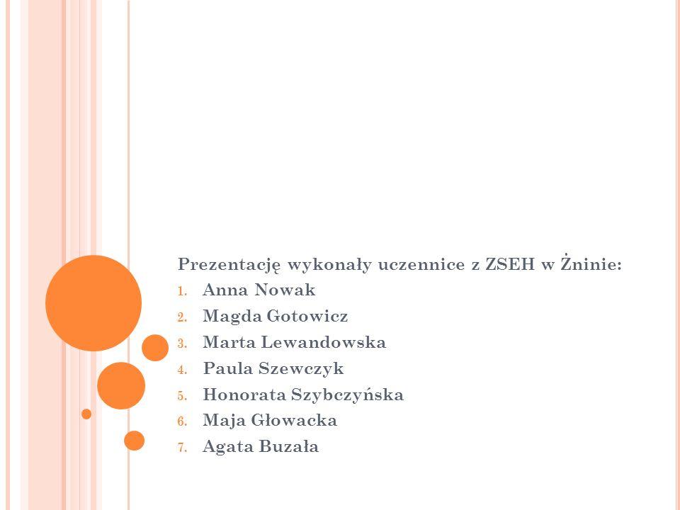 Prezentację wykonały uczennice z ZSEH w Żninie: 1. Anna Nowak 2. Magda Gotowicz 3. Marta Lewandowska 4. Paula Szewczyk 5. Honorata Szybczyńska 6. Maja