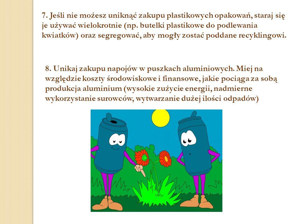 7. Jeśli nie możesz uniknąć zakupu plastikowych opakowań, staraj się je używać wielokrotnie (np. butelki plastikowe do podlewania kwiatków) oraz segre