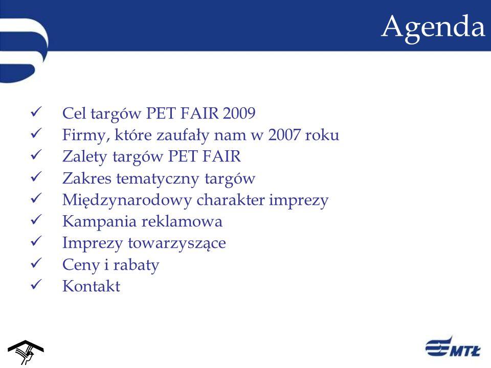 Agenda Cel targów PET FAIR 2009 Firmy, które zaufały nam w 2007 roku Zalety targów PET FAIR Zakres tematyczny targów Międzynarodowy charakter imprezy