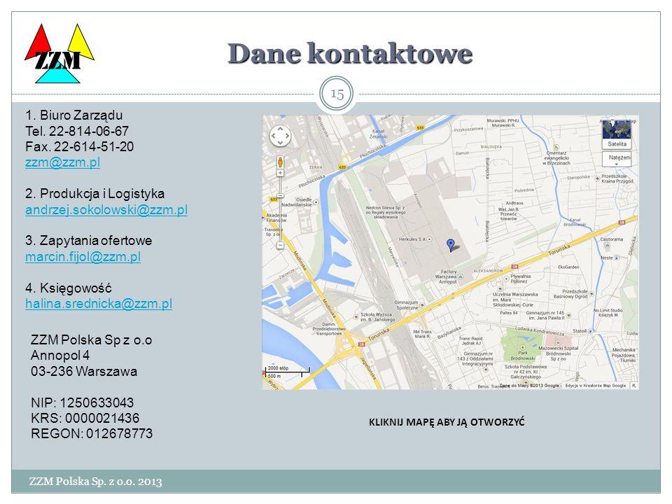 ZZM Polska Sp. z o.o. 2013 15 ZZM Dane kontaktowe 1. Biuro Zarządu Tel. 22-814-06-67 Fax. 22-614-51-20 zzm@zzm.pl 2. Produkcja i Logistyka andrzej.sok