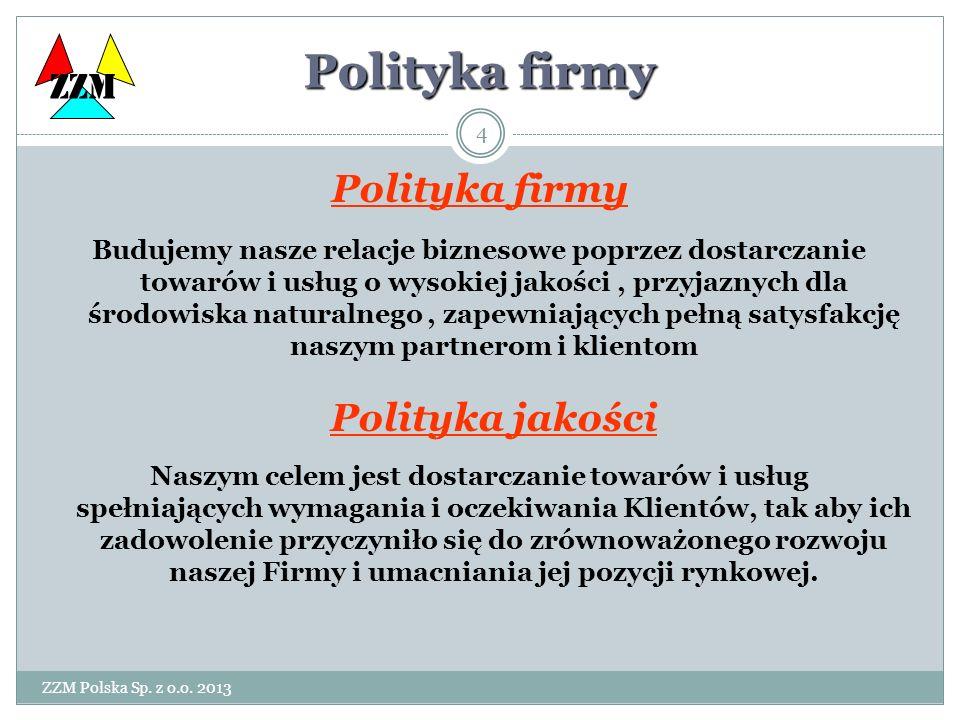 ZZM Polska Sp. z o.o. 2013 4 Polityka firmy Budujemy nasze relacje biznesowe poprzez dostarczanie towarów i usług o wysokiej jakości, przyjaznych dla