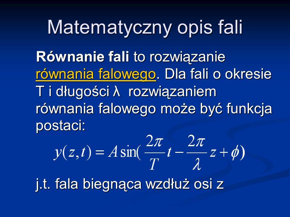 Matematyczny opis fali Równanie fali to rozwiązanie równania falowego. Dla fali o okresie T i długości λ rozwiązaniem równania falowego może być funkc