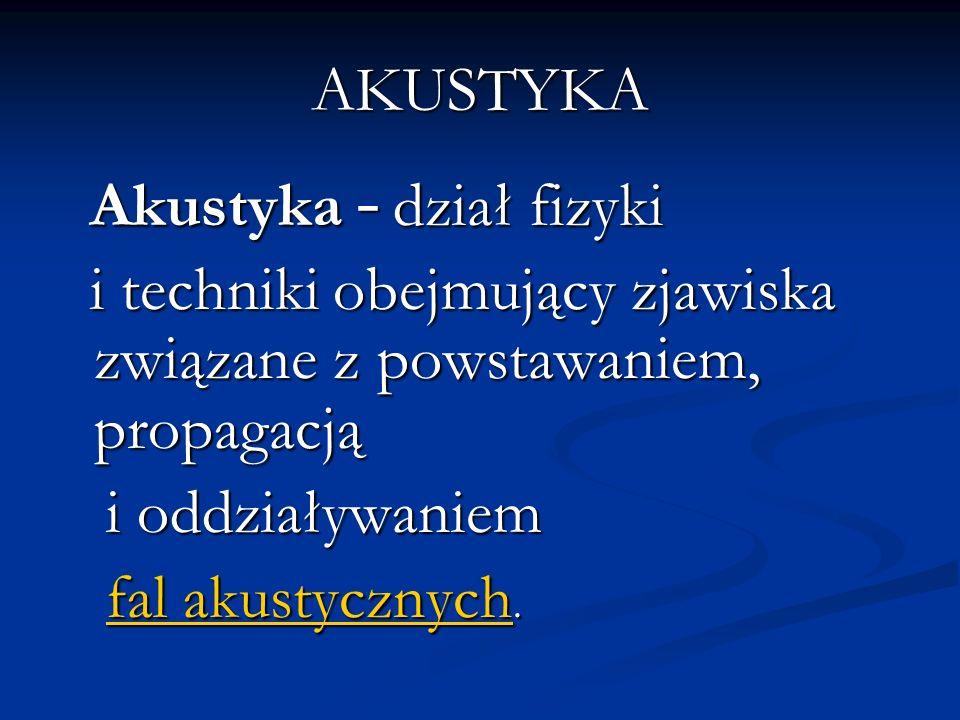 AKUSTYKA Akustyka – dział fizyki Akustyka – dział fizyki i techniki obejmujący zjawiska związane z powstawaniem, propagacją i techniki obejmujący zjawiska związane z powstawaniem, propagacją i oddziaływaniem i oddziaływaniem fal akustycznych.