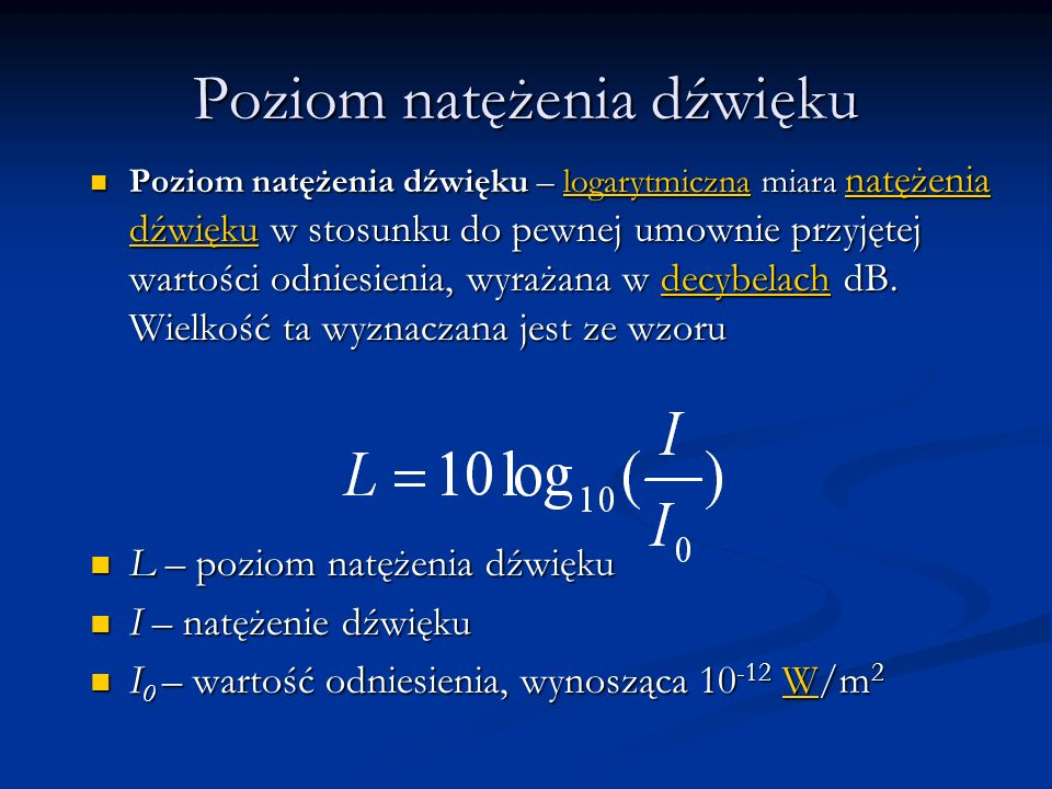 Poziom natężenia dźwięku Poziom natężenia dźwięku – logarytmiczna miara natężenia dźwięku w stosunku do pewnej umownie przyjętej wartości odniesienia,