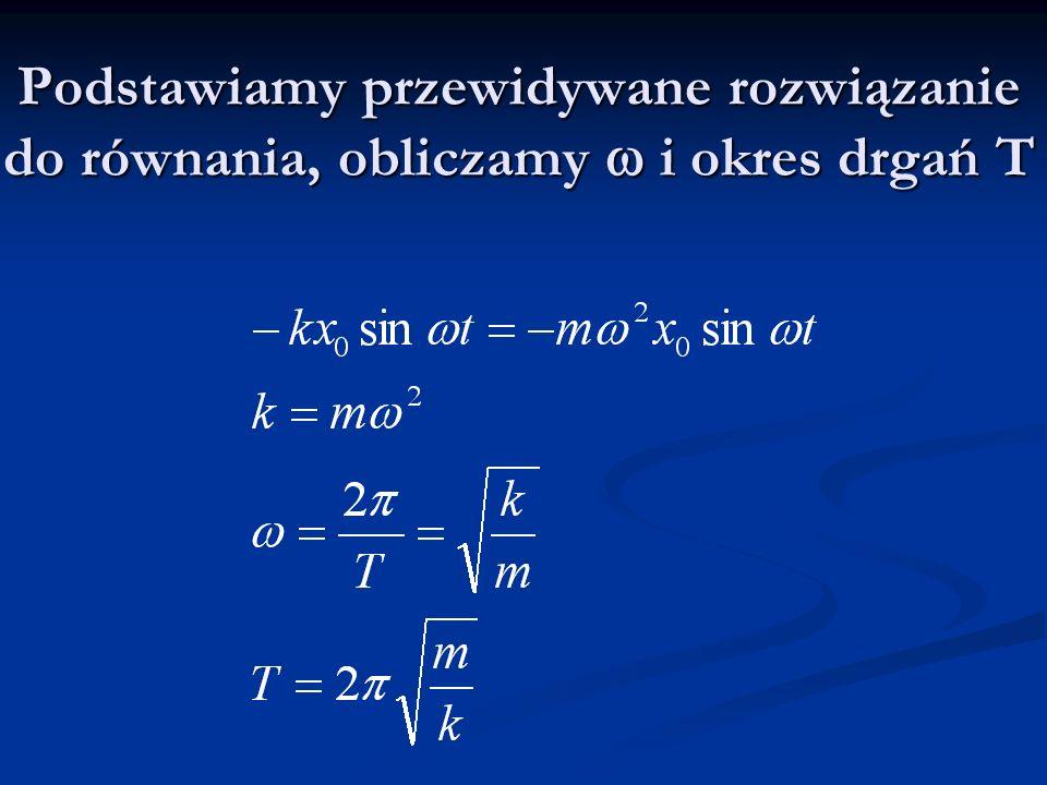 Podstawiamy przewidywane rozwiązanie do równania, obliczamy i okres drgań T