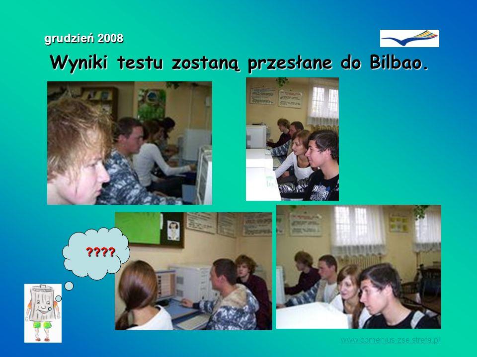 Wyniki testu zostaną przesłane do Bilbao. Wyniki testu zostaną przesłane do Bilbao. www.comenius-zse.strefa.pl grudzień 2008 ????