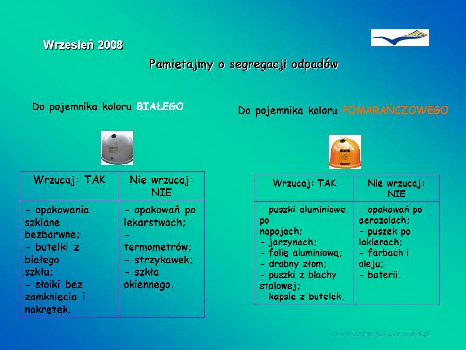 www.comenius-zse.strefa.pl Wrzesień 2008 Do pojemnika koloru BIAŁEGO Wrzucaj: TAKNie wrzucaj: NIE - opakowania szklane bezbarwne; - butelki z białego