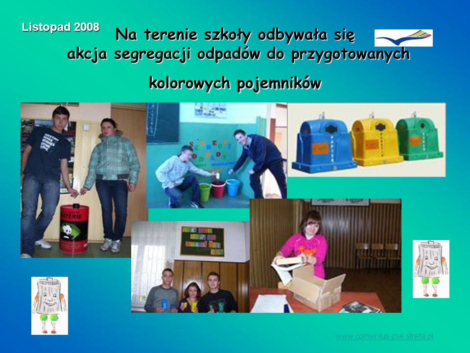 Na terenie szkoły odbywała się akcja segregacji odpadów do przygotowanych kolorowych pojemników www.comenius-zse.strefa.pl Listopad 2008