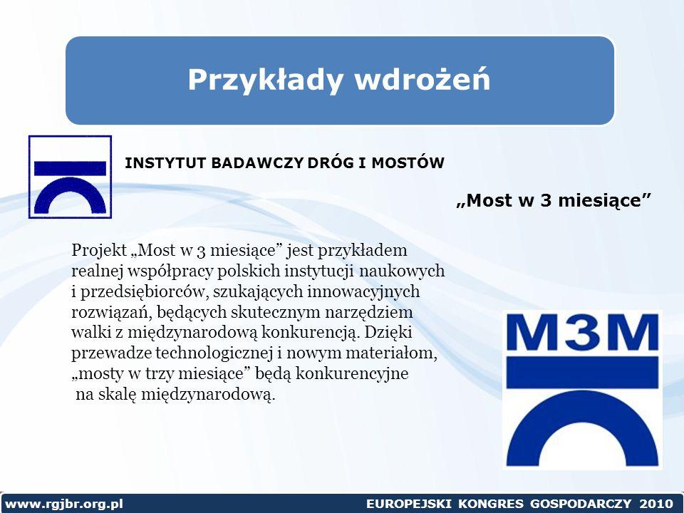 www.rgjbr.org.pl EUROPEJSKI KONGRES GOSPODARCZY 2010 Przykłady wdrożeń Most w 3 miesiące Projekt Most w 3 miesiące jest przykładem realnej współpracy polskich instytucji naukowych i przedsiębiorców, szukających innowacyjnych rozwiązań, będących skutecznym narzędziem walki z międzynarodową konkurencją.