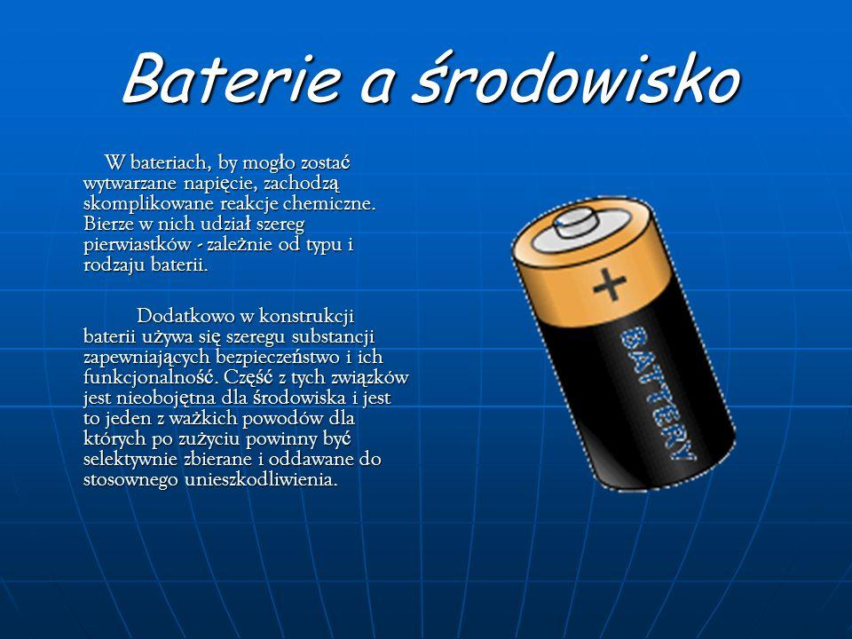 Baterie a środowisko W bateriach, by mogło zostać wytwarzane napięcie, zachodzą skomplikowane reakcje chemiczne. Bierze w nich udział szereg pierwiast