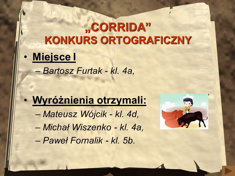 CORRIDA KONKURS ORTOGRAFICZNY Miejsce I –Bartosz Furtak - kl. 4a, Wyróżnienia otrzymali: –Mateusz Wójcik - kl. 4d, –Michał Wiszenko - kl. 4a, –Paweł F