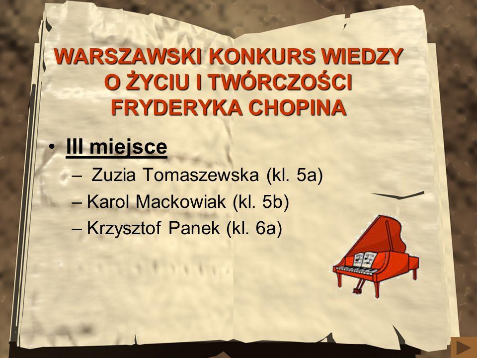 WARSZAWSKI KONKURS WIEDZY O ŻYCIU I TWÓRCZOŚCI FRYDERYKA CHOPINA III miejsce – Zuzia Tomaszewska (kl. 5a) –Karol Mackowiak (kl. 5b) –Krzysztof Panek (