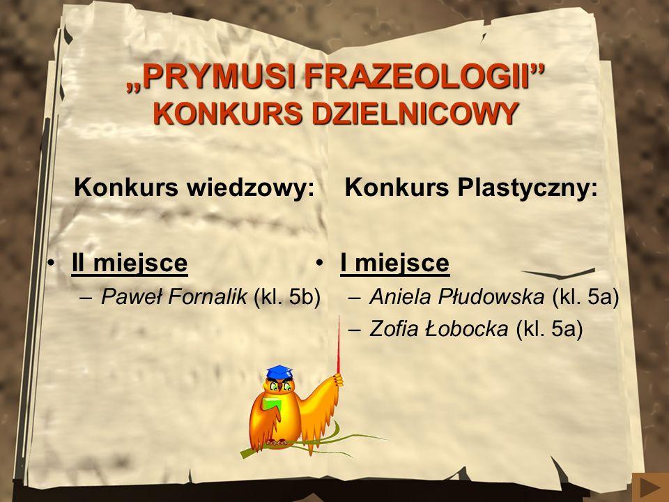 PRYMUSI FRAZEOLOGII KONKURS DZIELNICOWY Konkurs wiedzowy: II miejsce –Paweł Fornalik (kl. 5b) Konkurs Plastyczny: I miejsce –Aniela Płudowska (kl. 5a)
