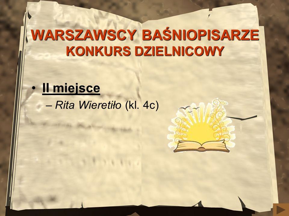 WARSZAWSCY BAŚNIOPISARZE KONKURSDZIELNICOWY WARSZAWSCY BAŚNIOPISARZE KONKURS DZIELNICOWY II miejsce –Rita Wieretiło (kl. 4c)
