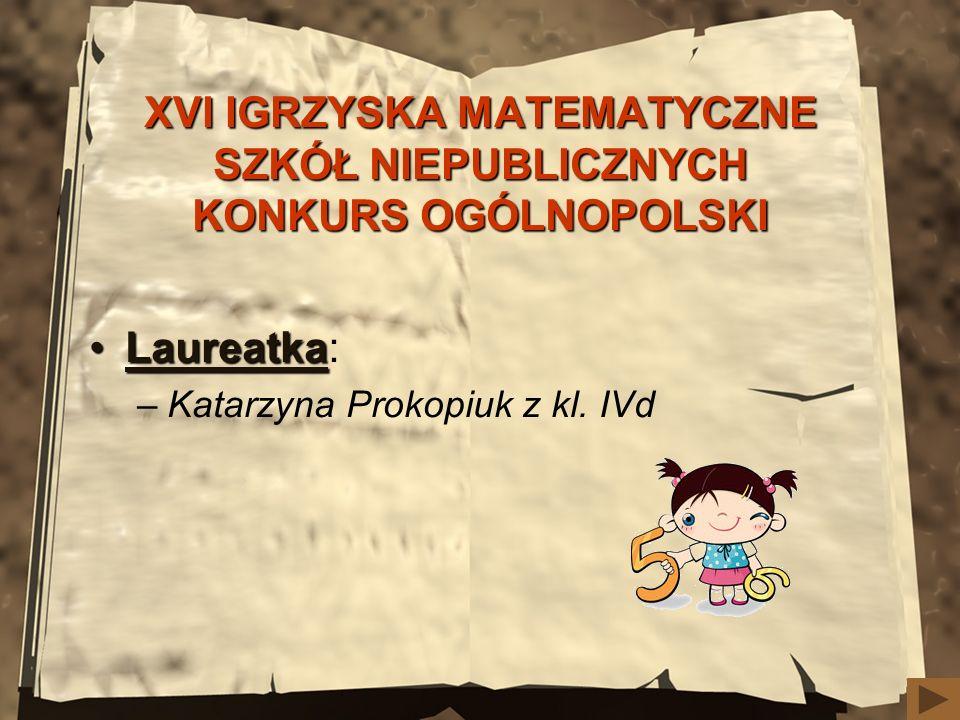 XVI IGRZYSKA MATEMATYCZNE SZKÓŁ NIEPUBLICZNYCH KONKURS OGÓLNOPOLSKI LaureatkaLaureatka: –Katarzyna Prokopiuk z kl. IVd