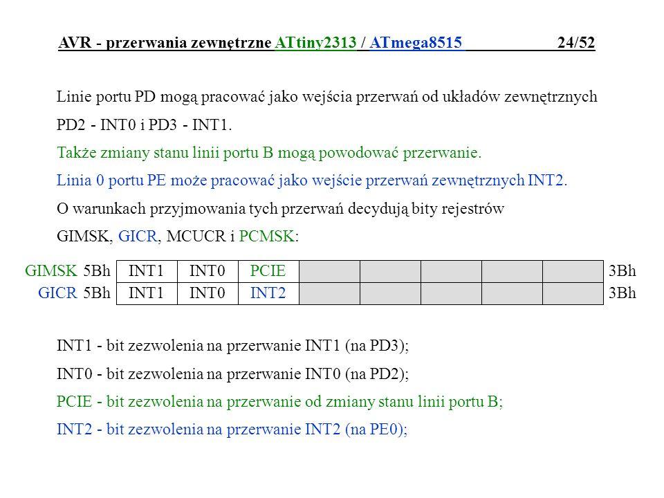 AVR - przerwania zewnętrzne ATtiny2313 / ATmega8515 24/52 Linie portu PD mogą pracować jako wejścia przerwań od układów zewnętrznych PD2 - INT0 i PD3