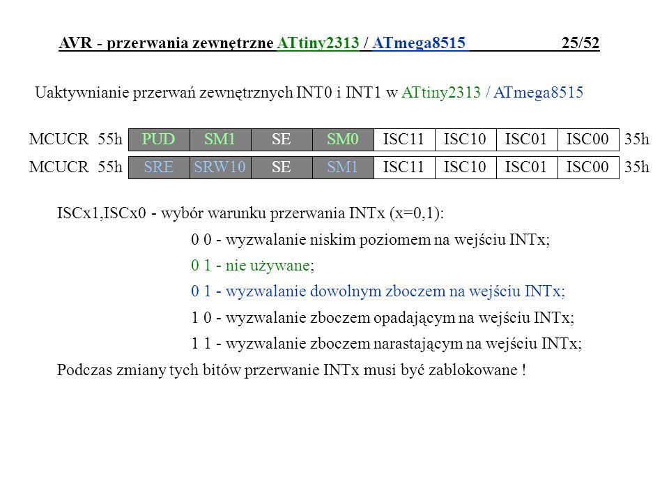 AVR - przerwania zewnętrzne ATtiny2313 / ATmega8515 25/52 ISCx1,ISCx0 - wybór warunku przerwania INTx (x=0,1): 0 0 - wyzwalanie niskim poziomem na wej