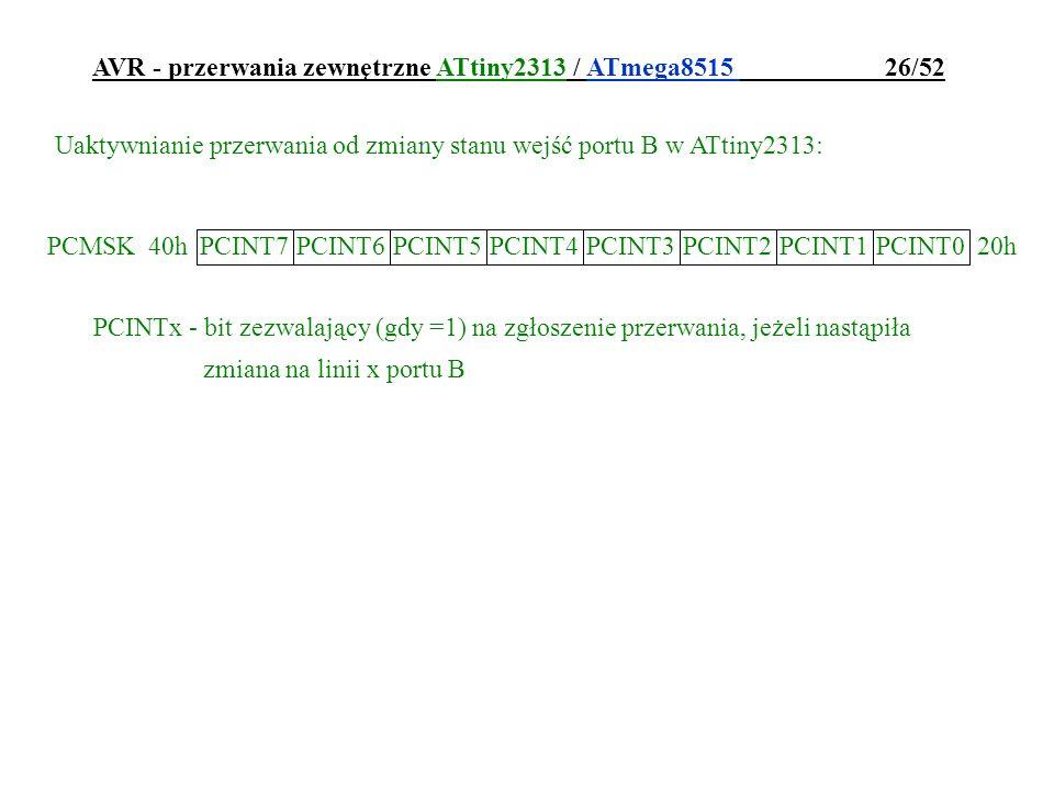 AVR - przerwania zewnętrzne ATtiny2313 / ATmega8515 26/52 PCINTx - bit zezwalający (gdy =1) na zgłoszenie przerwania, jeżeli nastąpiła zmiana na linii
