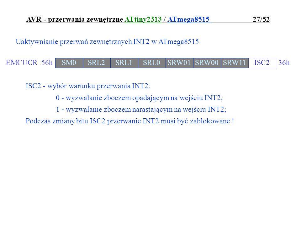 AVR - przerwania zewnętrzne ATtiny2313 / ATmega8515 27/52 ISC2 - wybór warunku przerwania INT2: 0 - wyzwalanie zboczem opadającym na wejściu INT2; 1 -