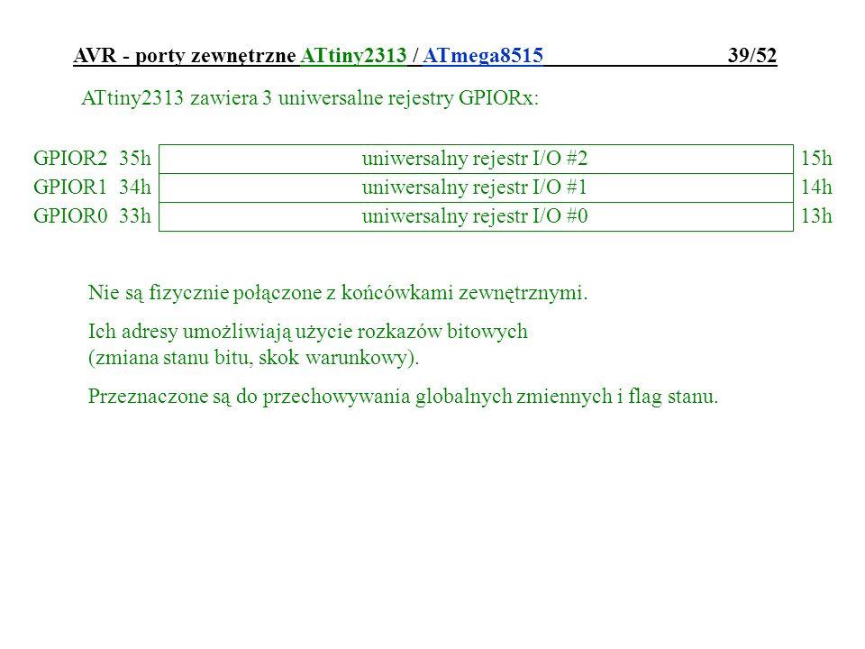 AVR - porty zewnętrzne ATtiny2313 / ATmega8515 39/52 ATtiny2313 zawiera 3 uniwersalne rejestry GPIORx: GPIOR215h 35h GPIOR114h 34h uniwersalny rejestr