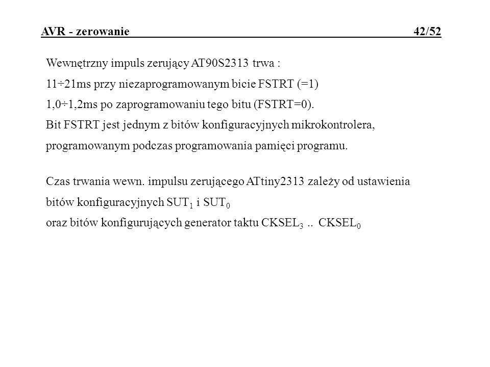 AVR - zerowanie 42/52 Wewnętrzny impuls zerujący AT90S2313 trwa : 11÷21ms przy niezaprogramowanym bicie FSTRT (=1) 1,0÷1,2ms po zaprogramowaniu tego b