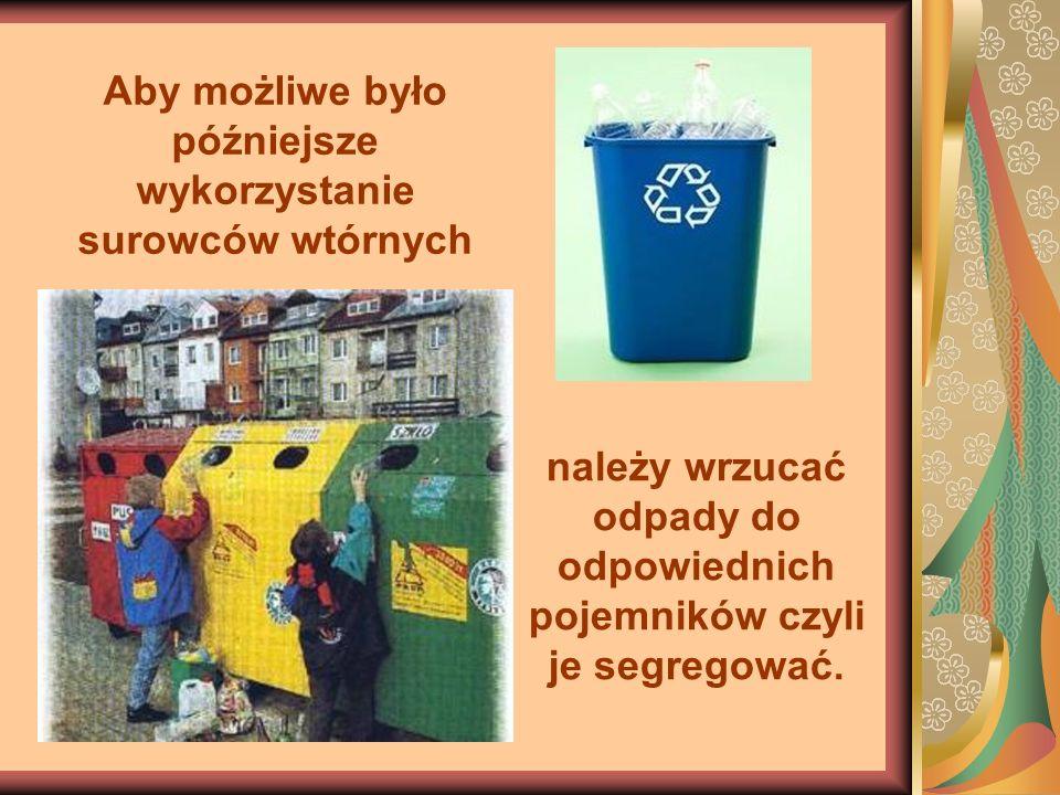 Aby możliwe było późniejsze wykorzystanie surowców wtórnych należy wrzucać odpady do odpowiednich pojemników czyli je segregować.