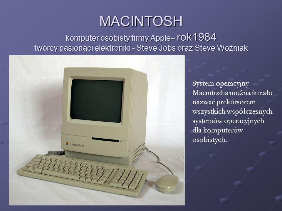 MACINTOSH komputer osobisty firmy Apple– rok1984 twórcy pasjonaci elektroniki - Steve Jobs oraz Steve Woźniak System operacyjny Macintosha można śmiał