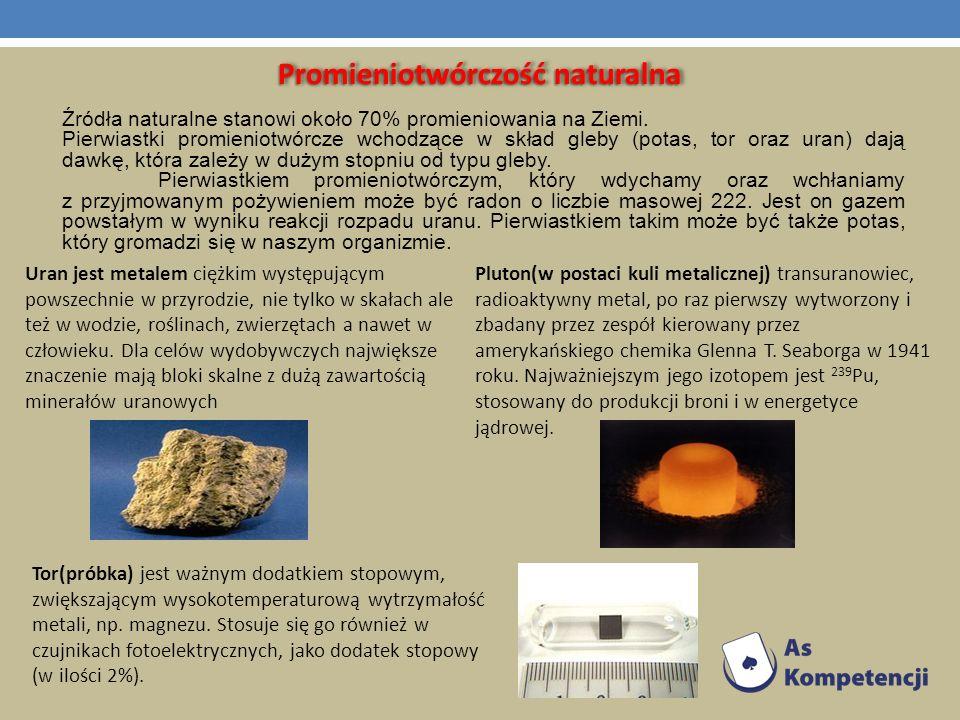 Promieniotwórczość naturalna Źródła naturalne stanowi około 70% promieniowania na Ziemi. Pierwiastki promieniotwórcze wchodzące w skład gleby (potas,