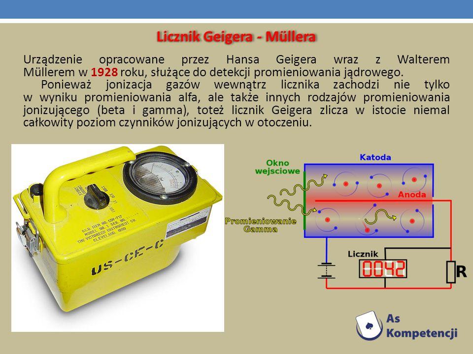Licznik Geigera - Müllera Urządzenie opracowane przez Hansa Geigera wraz z Walterem Müllerem w 1928 roku, służące do detekcji promieniowania jądrowego