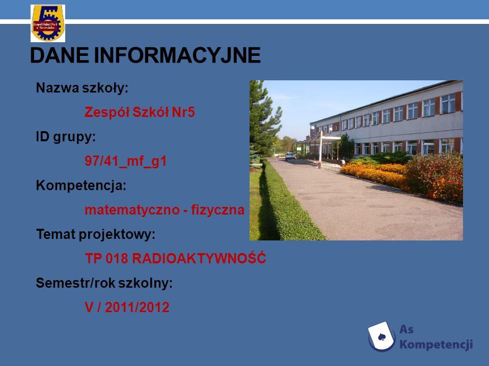 DANE INFORMACYJNE Nazwa szkoły: Zespół Szkół Nr5 ID grupy: 97/41_mf_g1 Kompetencja: matematyczno - fizyczna Temat projektowy: TP 018 RADIOAKTYWNOŚĆ Se