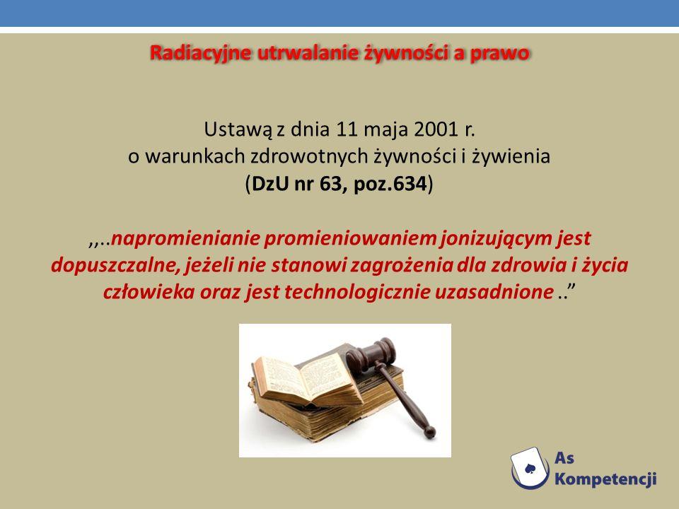Radiacyjne utrwalanie żywności a prawo Ustawą z dnia 11 maja 2001 r. o warunkach zdrowotnych żywności i żywienia (DzU nr 63, poz.634),,..napromieniani