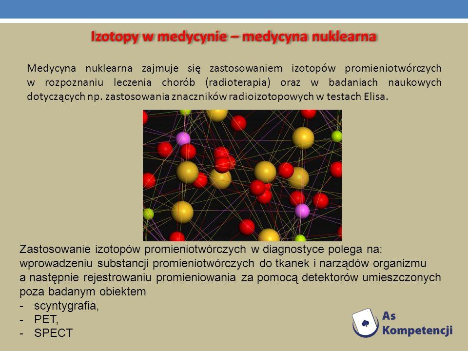 Izotopy w medycynie – medycyna nuklearna Zastosowanie izotopów promieniotwórczych w diagnostyce polega na: wprowadzeniu substancji promieniotwórczych