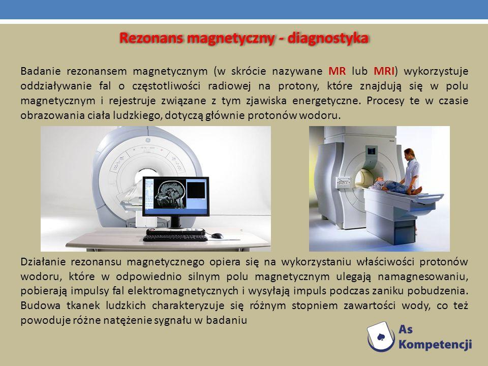 Rezonans magnetyczny - diagnostyka Badanie rezonansem magnetycznym (w skrócie nazywane MR lub MRI) wykorzystuje oddziaływanie fal o częstotliwości rad