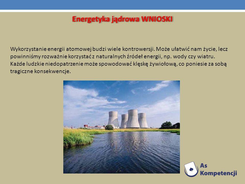 Energetyka jądrowa WNIOSKI Wykorzystanie energii atomowej budzi wiele kontrowersji. Może ułatwić nam życie, lecz powinniśmy rozważnie korzystać z natu