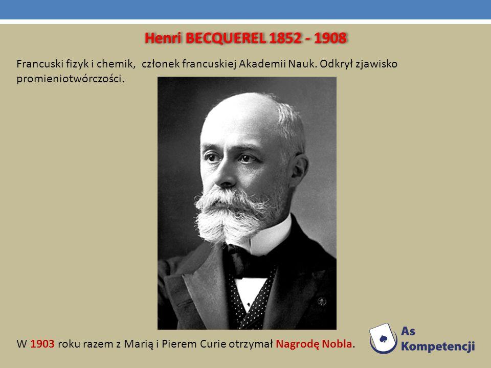 Henri BECQUEREL 1852 - 1908 Francuski fizyk i chemik, członek francuskiej Akademii Nauk. Odkrył zjawisko promieniotwórczości. W 1903 roku razem z Mari