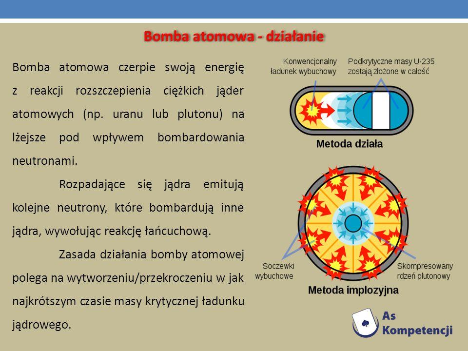 Bomba atomowa - działanie Bomba atomowa czerpie swoją energię z reakcji rozszczepienia ciężkich jąder atomowych (np. uranu lub plutonu) na lżejsze pod