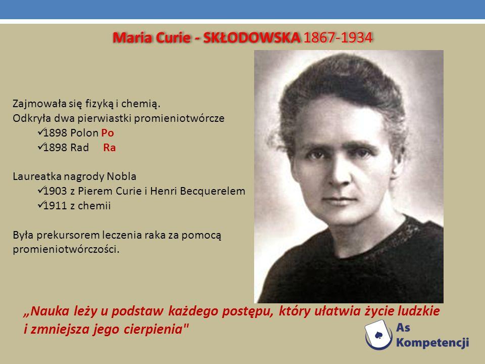 Maria Curie - SKŁODOWSKA Maria Curie - SKŁODOWSKA 1867-1934 Zajmowała się fizyką i chemią. Odkryła dwa pierwiastki promieniotwórcze 1898 Polon Po 1898