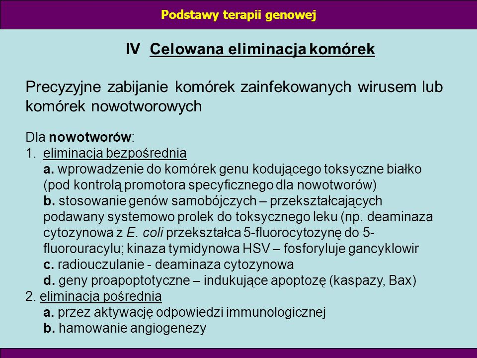 IV Celowana eliminacja komórek Precyzyjne zabijanie komórek zainfekowanych wirusem lub komórek nowotworowych Dla nowotworów: 1.eliminacja bezpośrednia