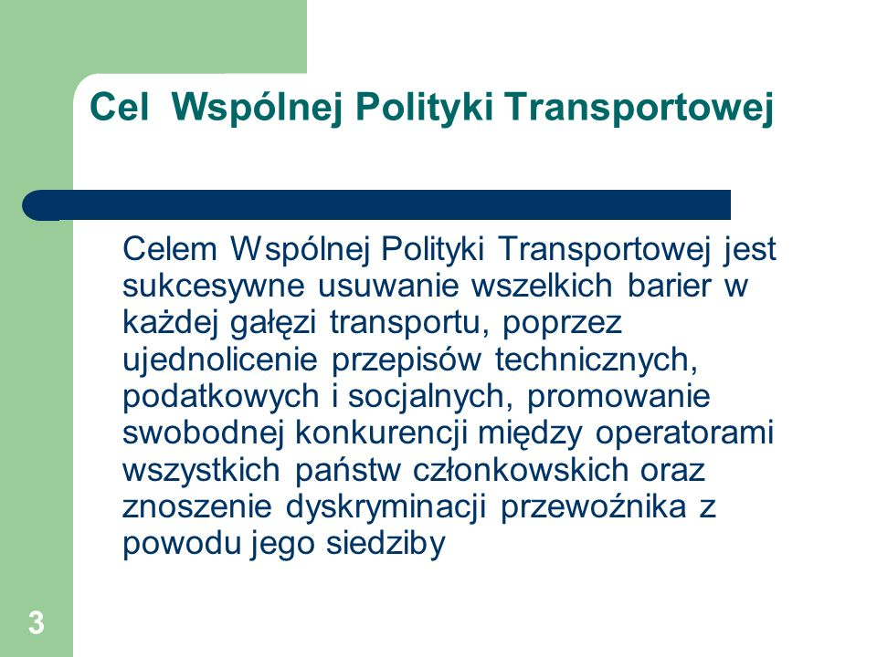 3 Cel Wspólnej Polityki Transportowej Celem Wspólnej Polityki Transportowej jest sukcesywne usuwanie wszelkich barier w każdej gałęzi transportu, popr