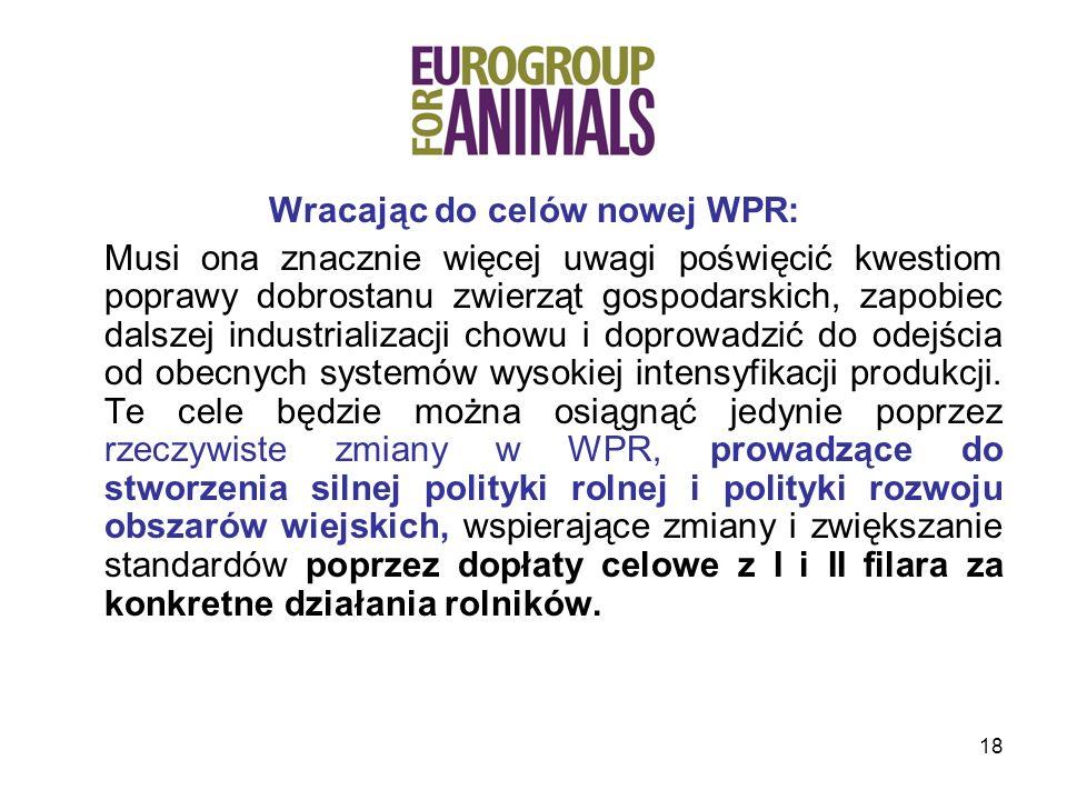 18 Wracając do celów nowej WPR: Musi ona znacznie więcej uwagi poświęcić kwestiom poprawy dobrostanu zwierząt gospodarskich, zapobiec dalszej industrializacji chowu i doprowadzić do odejścia od obecnych systemów wysokiej intensyfikacji produkcji.
