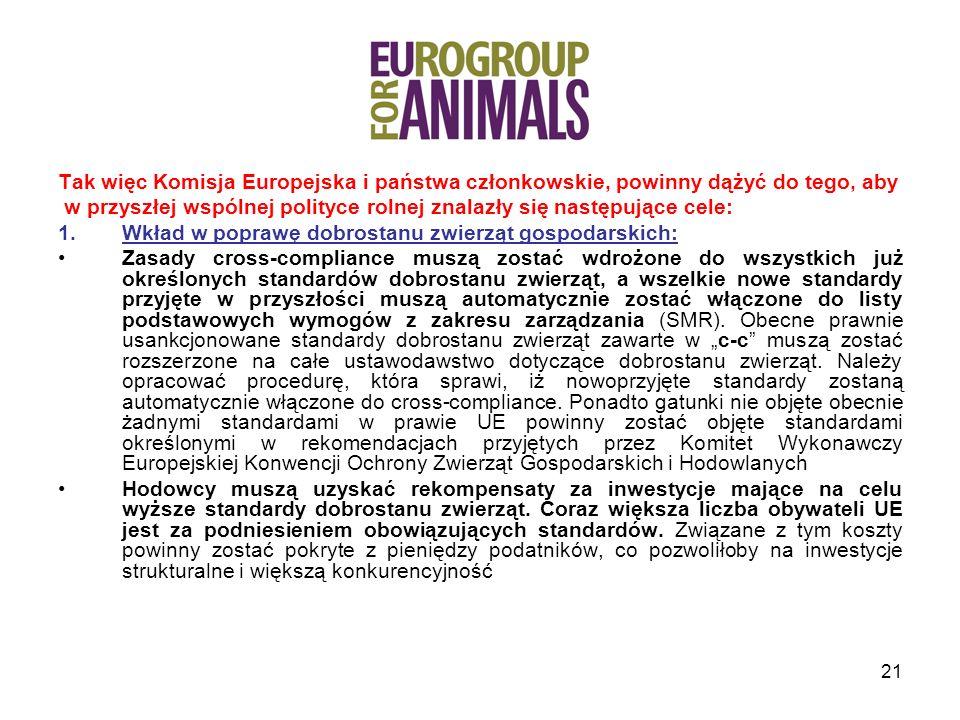 21 Tak więc Komisja Europejska i państwa członkowskie, powinny dążyć do tego, aby w przyszłej wspólnej polityce rolnej znalazły się następujące cele: 1.Wkład w poprawę dobrostanu zwierząt gospodarskich: Zasady cross-compliance muszą zostać wdrożone do wszystkich już określonych standardów dobrostanu zwierząt, a wszelkie nowe standardy przyjęte w przyszłości muszą automatycznie zostać włączone do listy podstawowych wymogów z zakresu zarządzania (SMR).