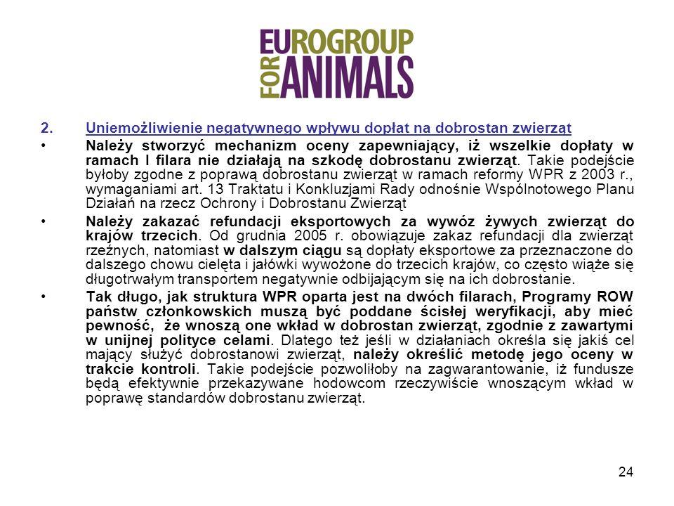 24 2.Uniemożliwienie negatywnego wpływu dopłat na dobrostan zwierząt Należy stworzyć mechanizm oceny zapewniający, iż wszelkie dopłaty w ramach I filara nie działają na szkodę dobrostanu zwierząt.