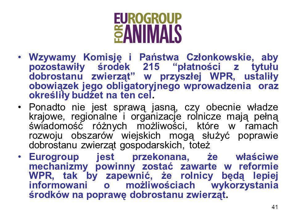 41 Wzywamy Komisję i Państwa Członkowskie, aby pozostawiły środek 215 płatności z tytułu dobrostanu zwierząt w przyszłej WPR, ustaliły obowiązek jego obligatoryjnego wprowadzenia oraz określiły budżet na ten cel.