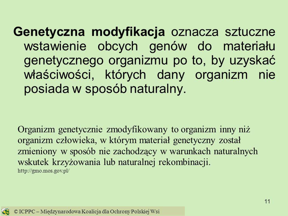 11 Genetyczna modyfikacja oznacza sztuczne wstawienie obcych genów do materiału genetycznego organizmu po to, by uzyskać właściwości, których dany org